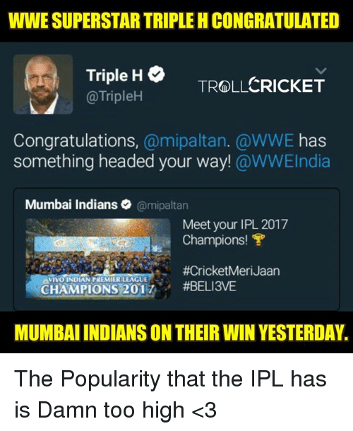 Memes, Troll, and World Wrestling Entertainment: WWE SUPERSTAR TRIPLE HCONGRATULATED  Triple H  CRICKET  TROLL  @TripleH  Congratulations  a mipaltan. @WWE has  something headed your way!  @WWEIndia  Mumbai Indians  @mipaltan  Meet your IPL 2017  Champions! T  VIVO INDIAN PREMIERLEAGUE  CHAMPIONS 201  #BELI3VE  MUMBAIINDIANS ON THEIR WIN YESTERDAY. The Popularity that the IPL has is Damn too high <3  <RAVEN>