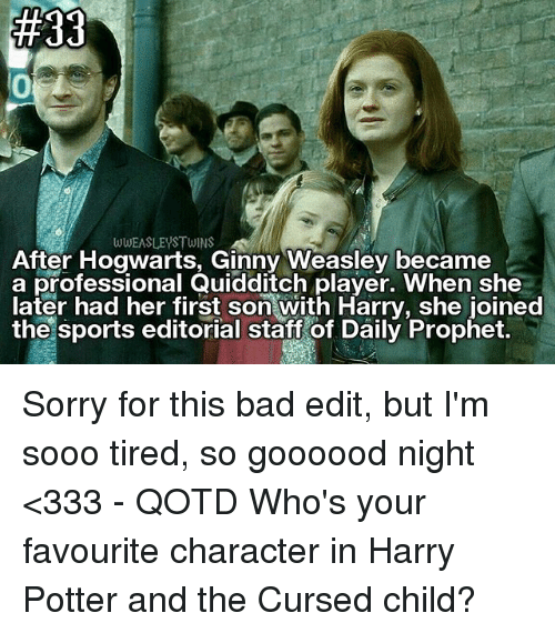 Bad, Harry Potter, and Memes: WWEASLEYSTWINS  After Hogwarts, Ginny Weasley became  a professional Quidaitch player. When she  later had her first son with Harry, she joined  the sports editorial staft of Daily Prophet. Sorry for this bad edit, but I'm sooo tired, so goooood night <333 - QOTD Who's your favourite character in Harry Potter and the Cursed child?