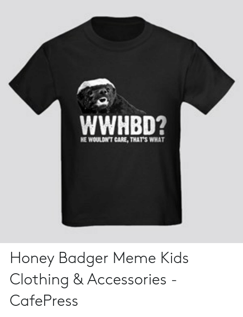 3739a08e0 Meme, Honey Badger, and Kids: WWHBD? HE WOULDNT CARE,THATS WHAT. Honey  Badger Meme Kids Clothing & Accessories - CafePress. Save save meme