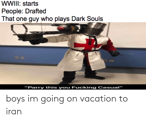 """Iran, Vacation, and Dark Souls: WWIII: starts  People: Drafted  That one guy who plays Dark Souls  """"Parry this you Fucking Casual"""" boys im going on vacation to iran"""