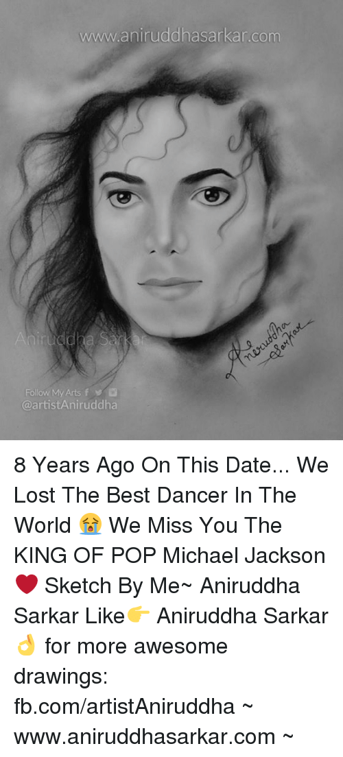 Memes, Michael Jackson, and Pop: www.aniruddhasarkar.com  Follow/My Arts f  @artistAniruddha 8 Years Ago On This Date... We Lost The Best Dancer In The World 😭 We Miss You The KING OF POP Michael Jackson ❤ Sketch By Me~ Aniruddha Sarkar Like👉 Aniruddha Sarkar 👌 for more awesome drawings: fb.com/artistAniruddha ~ www.aniruddhasarkar.com ~