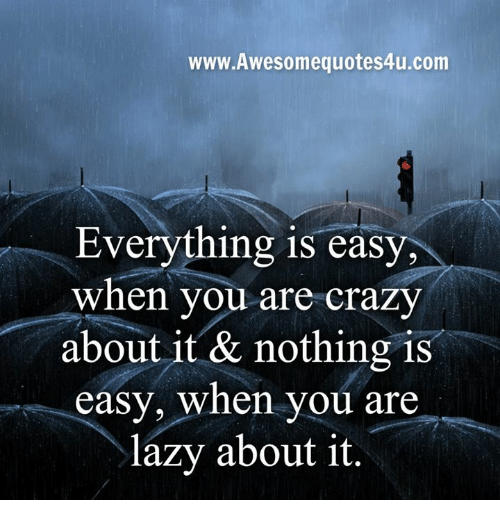 Crazy, Lazy, and Memes: www.Awesomequotes4u.com  Everything is easy  when you are crazy  about it & nothing is  easy, when you are  lazy about it