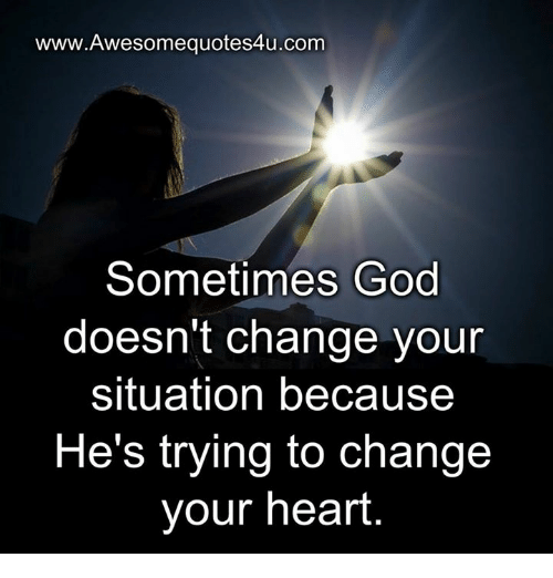 God, Memes, and Heart: www.Awesomequotes4u.com  Sometimes God  doesn't change your  situation because  He's trying to change  your heart