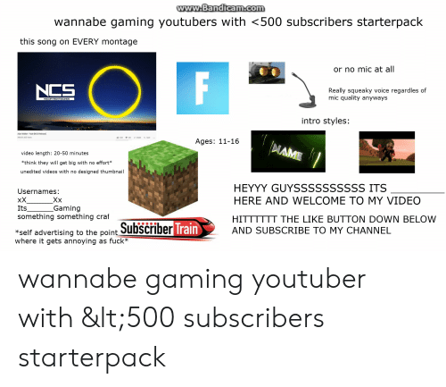 Starter Packs, Videos, and Wannabe: www.Bandicam.com  wannabe gaming youtubers with <500 subscribers starterpack  this song on EVERY montage  or no mic at all  F  Really squeaky voice regardles of  mic quality anyways  NOCOPYRIGHTSOUNOS  intro styles:  Alan Walker-Fade INCS Releasel  Ages: 11-16  NAME  video length: 20-50 minutes  *think they will get big with no effort*  unedited videos with no designed thumbnail  HEYYY GUYSSSSSSSSSS ITS  Usernames:  xX  Its  something something craf  HERE AND WELCOME TO MY VIDEO  XX  Gaming  HITTTTTT THE LIKE BUTTON DOWN BELOW  *self advertising to the point SubScriber Train  where it gets annoying as fuck*  AND SUBSCRIBE TO MY CHANNEL wannabe gaming youtuber with &lt;500 subscribers starterpack