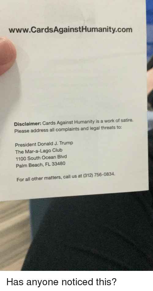 Cards Against Humanity, Club, and Lol: www.CardsAgainstHumanity.com  Disclaimer: Cards Against Humanity is a work of satire.  Please address all complaints and legal threats to:  President Donald J. Trump  The Mar-a-Lago Club  1100 South Ocean Blvd  Palm Beach, FL 33480  For all other matters, call us at (312) 756-0834. Has anyone noticed this?