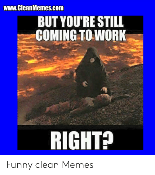 Wwwcleanmemescom But You Re Still Coming To Work Right Funny Clean Memes Funny Meme On Me Me
