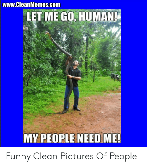 wwwCleanMemescom LET ME GO HUMAN! MY PEOPLE NEED ME! Funny