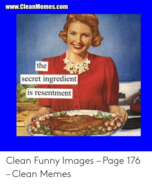 Funny, Memes, and Images: www.CleanMemes.com  the  secret ingredient  is resentment Clean Funny Images – Page 176 – Clean Memes