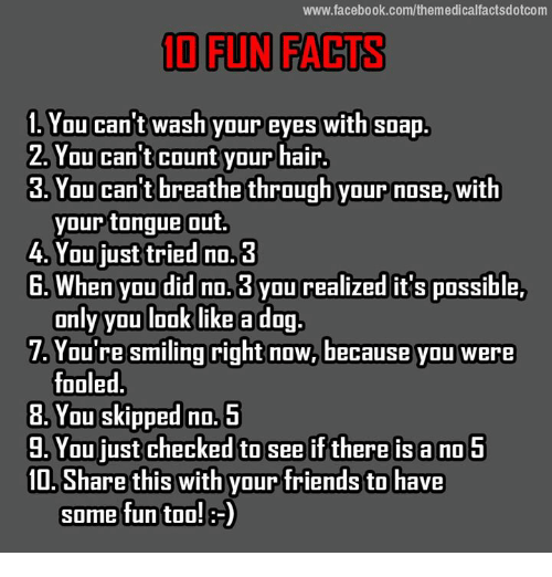 Memes, 🤖, and Soap: www.facebook.com/themedicalfactsdotcom  10 FUN FACTS  You can't wash your eyes with soap.  2. You can t count your hair.  3 You can't breathe through your nose, with  your tongue out.  4. You just tried no.3  E. When you did no.3 you realized it's possible,  only you look like a dog.  T. You're smiling right now, because you were  fooled  8. You skipped no.  5  You just checked to see if there is a no 5  Share this with your friends to have  some fun too! 8-)