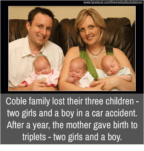 Children, Facebook, and Family: www.facebook.com/themedicalfactsdotcom  Coble family lost their three children  two girls and a boy in a car accident  After a year, the mother gave birth to  triplets two girls and a boy.