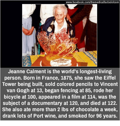 Memes, Wine, and Vans: www.facebook.com/themedicalfactsdotcom  Jeanne Calment is the world's longest-living  person. Born in France, 1875, she saw the Eiffel  Tower being built, sold colored pencils to Vincent  van Gogh at 13, began fencing at 85, rode her  bicycle at 100, appeared in a film at 114, was the  subject of a documentary at 120, and died at 122.  She also ate more than 2 lbs of chocolate a week,  drank lots of Port wine, and smoked for 96 years.