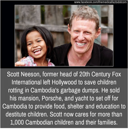 Children, Facebook, and Food: www.facebook.com/themedicalfactsdotcom  Scott Neeson, former head of 20th Century Fox  International left Hollywood to save children  rotting in Cambodia's garbage dumps. He sold  his mansion, Porsche, and yacht to set off for  Cambodia to provide food, shelter and education to  destitute children. Scott now cares for more than  1,000 Cambodian children and their families.