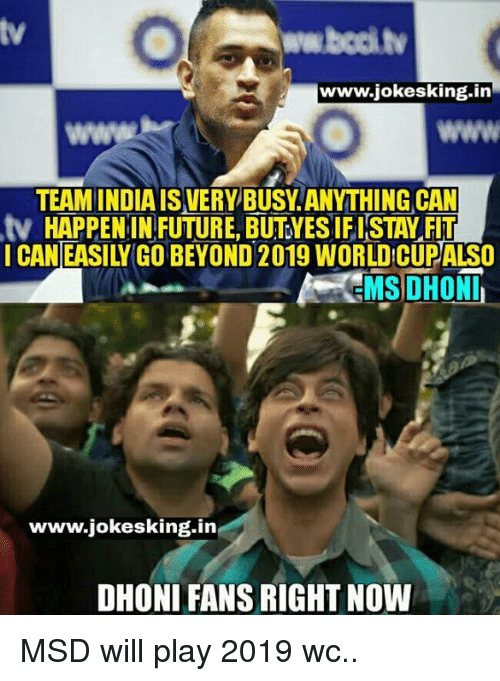 Memes, 🤖, and Dhoni: www.jokesking.in  TEAM INDIA ISVERY BUSY ANYTHING CAN  tv HAPPEN IN FUTURE, BUTYESIFISTAY FIT  www.jokesking.in  DHONI FANS RIGHTNOW MSD will play 2019 wc..