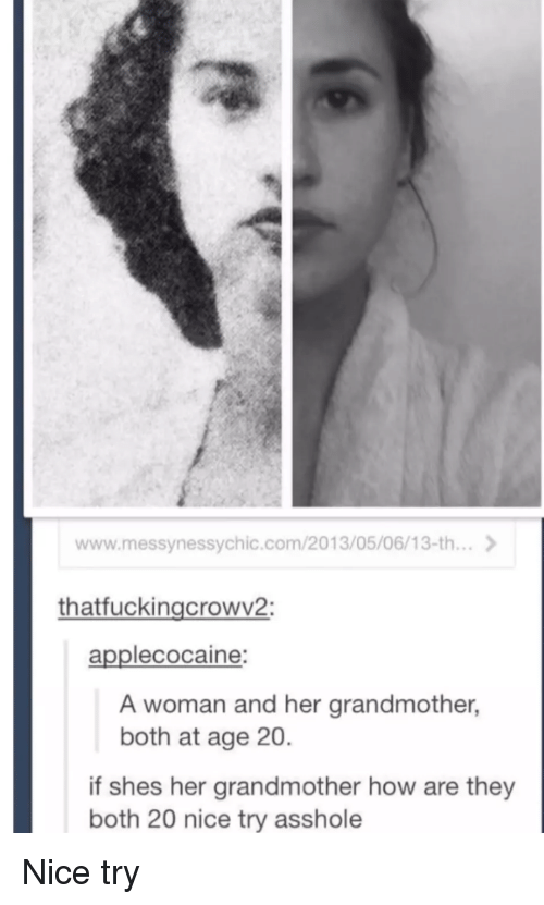 Nice, Asshole, and How: www.messynessychic.com/2013/05/06/13-th...  thatfuckingcrowv2:  applecocaine:  A woman and her grandmother,  both at age 20  if shes her grandmother how are they  both 20 nice try asshole Nice try