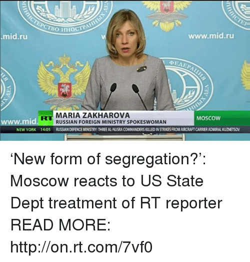 Dank, New York, and Russian: www.mid.ru  mid.ru  V 4 EAEP  MARIA ZAKHAROVA  MOSCOW  mid  RUSSIAN FOREIGN MINISTRY SPOKESWOMAN  NEW YORK 14:05  RUSSNANDEFENCEMINISTRY:THREEALNUSRA COMMANDERSKILLEDINSTRIKESFROMAIRCRAFTCARRIERADMIRALKUZNETSOV 'New form of segregation?': Moscow reacts to US State Dept treatment of RT reporter READ MORE: http://on.rt.com/7vf0