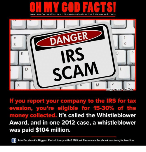 Irs, Memes, and Taxes: www.omg facts online.com I fb.com  facts on  DANGER  IRS  SCAM  Image source MeriTalk  If you report your company to the IRS for tax  evasion, you're eligible for 15-30% of the  money collected. It's called the Whistleblower  Award, and in one 2012 case, a whistleblower  was paid $104 million.  Join Facebook's Biggest Facts Library with 6 Million+ Fans- www.facebook.com/omgfactsonline