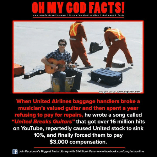 """Facebook, God, and Memes: www.omg facts online.com I fb.com  m g facts online I a oh y god facts  Image source www.digithun.com  When United Airlines baggage handlers broke a  musician's valued guitar and then spent a year  refusing to pay for repairs, he wrote a song called  """"United Breaks Guitars"""" that got over 16 million hits  on YouTube, reportedly caused United stock to sink  10%, and finally forced them to pay  $3,000 compensation.  Of Join Facebook's Biggest Facts Library with 6 Million+ Fans- www.facebook.com/omgfactsonline"""
