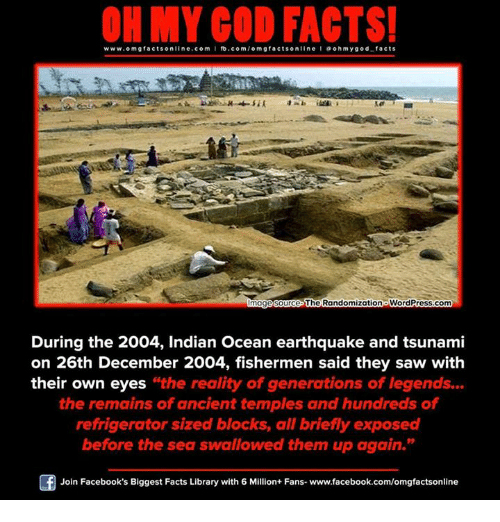 """Memes, Earthquake, and Library: www.omg online.com I fb.com  omg facts online I ohm y god facts  facts The Randomizationo WordPress.com  mage Source  During the 2004, Indian Ocean earthquake and tsunami  on 26th December 2004, fishermen said they saw with  their own eyes the reality of generations of legends...  the remains of ancient temples and hundreds of  refrigerator sized blocks, all briefly exposed  before the sea swallowed them up again.""""  Of Join Facebook's Biggest Facts Library with 6 Million+ Fans- www.facebook.com/omgfactsonline"""