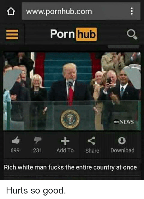 Memes, Porn Hub, and Pornhub: www.pornhub.com  Porn  hub  NEWS  699 231  Add To  Share  Download  Rich white man fucks the entire country at once Hurts so good.