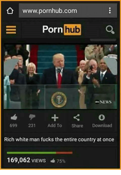 Memes, Porn Hub, and Pornhub: www.pornhub.com  Porn  hub  NEWS  699 231 Add To Share Download  Rich white man fucks the entire country at once  169,062 VIEws 75%