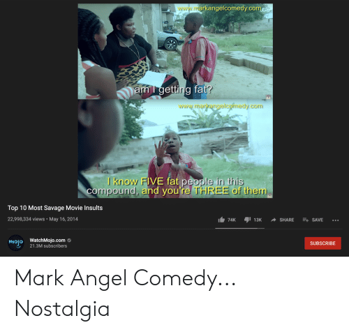 Nostalgia, Reddit, and Savage: www.rrarkangelcomedy.com  am l getting fat?  www.marktarigelcornedy.com  I know FIVE fat people in this  compound, and you're THREE of them  Top 10 Most Savage Movie Insults  22,998,334 views May 16, 2014  13K  SHARE  E SAVE  74K  mojo WatchMojo.com  21.3M subscribers  SUBSCRIBE Mark Angel Comedy... Nostalgia