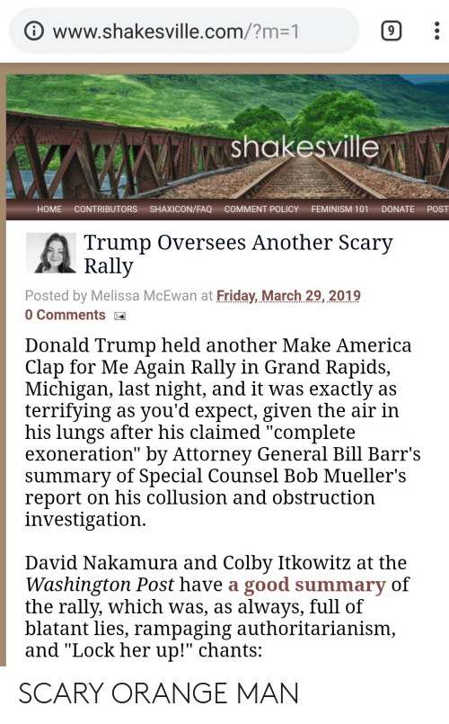 """America, Donald Trump, and Feminism: www.shakesville.com/?m-1  shakesville  HOME CONTRIBUTORS SHAXICON/FAQ COMMENT POLICY FEMINISM 101 DONATE POST  Trump Oversees Another Scary  Rally  Posted by Melissa McEwan at Friday, March.29, 2019  0 Comments  Donald Trump held another Make America  Clap for Me Again Rally in Grand Rapids,  Michigan, last night, and it was exactly as  terrifying as you'd expect, given the air in  his lungs after his claimed """"complete  exoneration"""" by Attorney General Bill Barr's  summary of Special Counsel Bob Mueller's  report on his collusion and obstruction  investigation  David Nakamura and Colby Itkowitz at the  Washington Post have a good summary of  the rally, which was, as always, full of  blatant lies, rampaging authoritarianism,  and """"Lock her up!"""" chants: SCARY ORANGE MAN"""