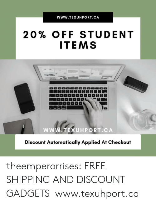 Tumblr, Blog, and Free: WwW.TEXUHPORT.CA  20% OFF STUDENT  ITEMS  4  6  T  U  P  O  E  R  o  w  Y  A D  E  G  J  H  C  V  Z  X  v  B  N  wwW.TEXUHPORT.CA  Discount Automatically Applied At Checkout theemperorrises:  FREE SHIPPING AND DISCOUNT GADGETS www.texuhport.ca