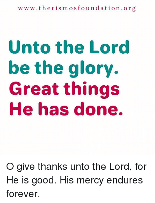Memes, Forever, and Good: www.the ris mos fo u n dation org  Unto the Lord  be the glory.  Great things  He has done. O give thanks unto the Lord, for He is good. His mercy endures forever.