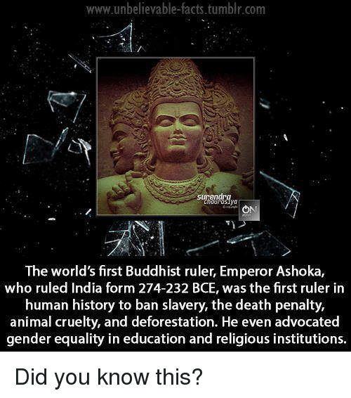 Anime, Memes, and Equalizer: www.unbelievable facts tumblr.com  surendra  The world'sfirst Buddhist ruler, Emperor Ashoka,  who ruled India form 274-232 BCE, was the first ruler in  human history to ban slavery, the death penalty,  animal cruelty, and deforestation. He even advocated  gender equality in education and religious institutions. Did you know this?