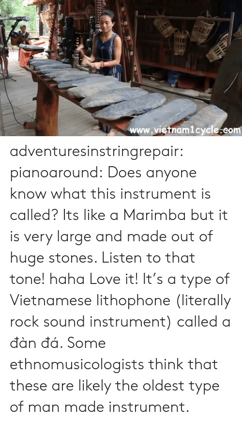 Love, Tumblr, and Blog: www.vietnam1cycle.eom adventuresinstringrepair:  pianoaround:  Does anyone know what this instrument is called? Its like a Marimba but it is very large and made out of huge stones. Listen to that tone! haha Love it!  It's a type of Vietnamese lithophone (literally rock sound instrument) called a đàn đá. Some ethnomusicologists think that these are likely the oldest type of man made instrument.