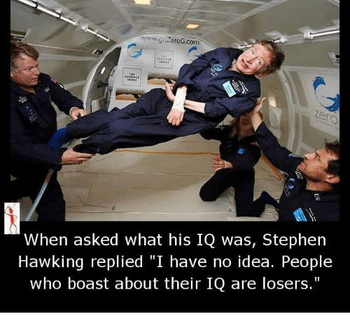 """Memes, Stephen, and Stephen Hawking: wwwgozeroG com  When asked what his IQ was, Stephen  Hawking replied """"I have no idea. People  who boast about their IQ are losers."""""""