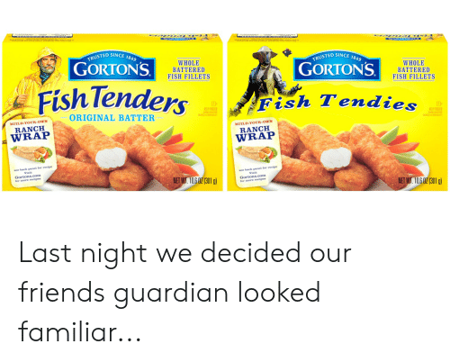Destiny, Friends, and Frozen: wwww  awos  TRUSTED SINCE 1849  GORTONS  TRUSTED SINCE 1849  WHOLE  BATTERED  FISH FILLETS  GORTONS  WHOLE  BATTERED  FISH FILLETS  Fish Tenders  Fish Tendies  3  KEEP FROZEN  ORIGINAL BATTER  Y  KEEP FROZEN  BUILD-YOUR-OWN  L  RANCH  BUILD-YOUR-OWN  WRAP  RANCH  WRAP  see back panel for recipe  Visit  Gortons.com  for more recipes  see back panel for recipe  Visit  Gortons.com  for more recipes  NET WT. 10.6 0Z (301 g)  NET WT. 10.6 0Z (301 g) Last night we decided our friends guardian looked familiar...