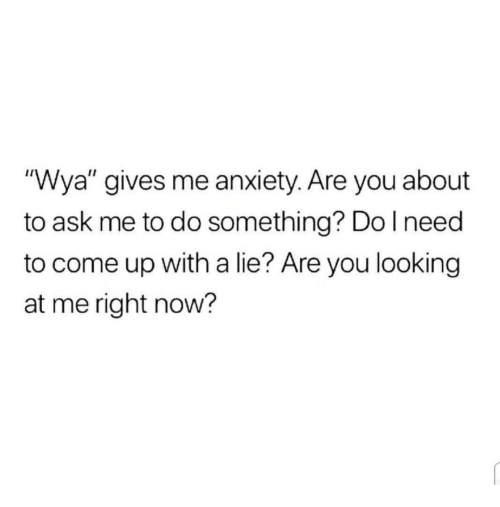 """Anxiety, Ask, and Looking: """"Wya"""" gives me anxiety. Are you about  to ask me to do something? Do lneed  to come up with a lie? Are you looking  at me right now?"""
