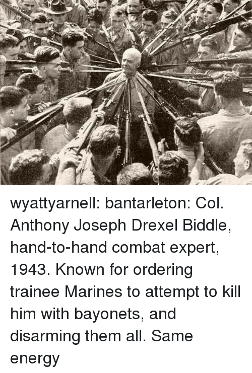 Energy, Tumblr, and Blog: wyattyarnell: bantarleton: Col. Anthony Joseph Drexel Biddle, hand-to-hand combat expert, 1943. Known for ordering trainee Marines to attempt to kill him with bayonets, and disarming them all. Same energy