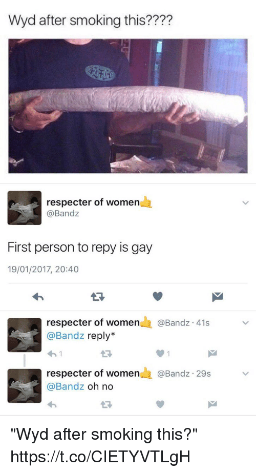 "Smoking, Wyd, and Women: Wyd after smoking this????   respecter of women  @Bandz  First person to repy is gay  19/01/2017, 20:40  respecter of women  E @Band 41s  Bandz reply  respecter of women  Bandz 29s  @Bandz  oh no ""Wyd after smoking this?"" https://t.co/CIETYVTLgH"