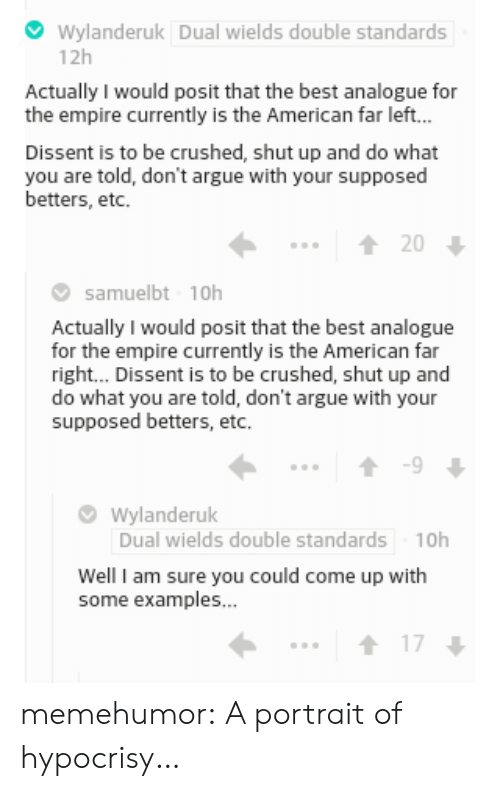Arguing, Empire, and Shut Up: Wylanderuk Dual wields double standards  12h  Actually I would posit that the best analogue for  the empire currently is the American far left...  Dissent is to be crushed, shut up and do what  you are told, don't argue with your supposed  betters, etc  20  samuelbt 10h  Actually I would posit that the best analogue  for the empire currently is the American far  right... Dissent is to be crushed, shut up and  do what you are told, don't argue with your  supposed betters, etc.  9  Wylanderuk  Dual wields double standards  10h  Well I am sure you could come up with  some examples...  17 memehumor:  A portrait of hypocrisy…