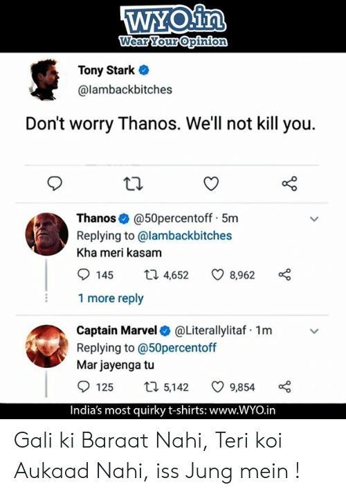 Memes, Marvel, and Thanos: WYoin  Tony Stark .  @lambackbitches  Don't worry Thanos. We'll not kill you.  Thanos @50percentoff 5m  Replying to @lambackbitches  Kha meri kasam  145 t 4,652 8,962  1 more reply  Captain Marvel @Literallylitaf 1m  Replying to @50percentoff  Mar jayenga tu  125  5,142  9,854  India's most quirky t-shirts: www.WYO.in Gali ki Baraat Nahi, Teri koi Aukaad Nahi, iss Jung mein !