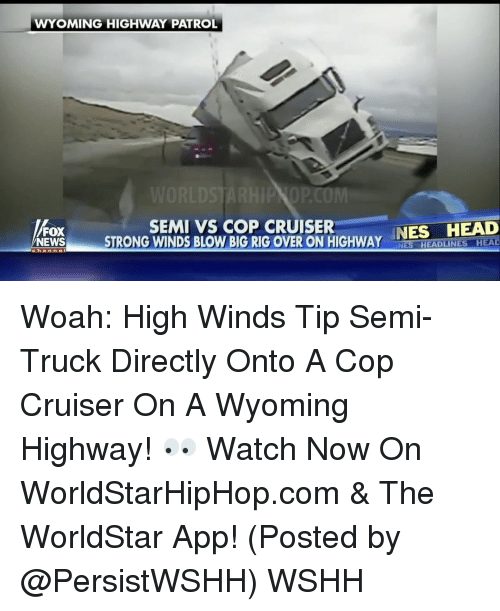 Memes, 🤖, and Wyoming: WYOMING HIGHWAY PATROL  SEMI VS COP CRUISER  NES HEAD  FOX  NEWS  STRONG WINDS BLOW BIG RIG OVER ON HIGHWAY  Chan  NES HEADLINES HEAD Woah: High Winds Tip Semi-Truck Directly Onto A Cop Cruiser On A Wyoming Highway! 👀 Watch Now On WorldStarHipHop.com & The WorldStar App! (Posted by @PersistWSHH) WSHH