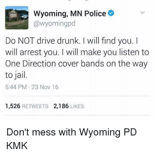 Driving, Jail, and Memes: Wyoming, MN Police  o  @Wyoming pd  Do NOT drive drunk. will find you.  I  will arrest you. I will make you listen to  One Direction cover bands on the way  to jail.  5:44 PM 23 Nov 16  1,526  RETWEETS 2,186  LIKES Don't mess with Wyoming PD KMK