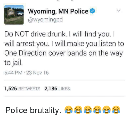 Driving, Drunk, and Jail: Wyoming, MN Police  @Wyomingpd  Do NOT drive drunk. I will find you.  will arrest you. will make you listen to  One Direction cover bands on the way  to jail.  5:44 PM 23 Nov 16  1,526  RETWEETS 2,186  LIKES Police brutality. 😂😂😂😂😂😂