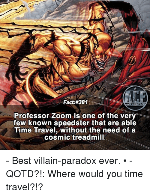 Memes, Zoom, and Best: WYSNICOMOF  Professor Zoom is one of the very  few known speedster that are able  Time Travel, without the need of a  cosmic treadmill - Best villain-paradox ever. • - QOTD?!: Where would you time travel?!?