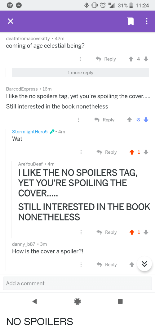 Wat, Book, and Beetlejuicing: X. 0 0  31%| 11:24  deathfromabovekitty 42m  coming of age celestial being?  Reply4  1 more reply  BarcodExpress  I like the no spoilers tag, yet you're spoiling the cover,  Still interested in the book nonetheless  16m  Reply  StormlightHero5.4m  Wat  Reply  AreYouDeaf 4m  LIKE THE NO SPOILERS TAG,  YET YOU'RE SPOILING THE  COVER  STILL INTERESTED IN THE BOOK  NONETHELESS  Reply  danny_b87 3m  How is the cover a spoiler?!  Reply t︾  Add a comment