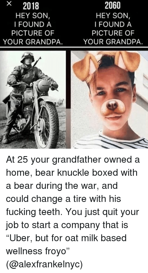 "Fucking, Memes, and Grandpa: x  2018  HEY SON,  I FOUND A  2060  HEY SON,  I FOUND A  PICTURE OF  YOUR GRANDPA.  PICTURE OF  YOUR GRANDPA. At 25 your grandfather owned a home, bear knuckle boxed with a bear during the war, and could change a tire with his fucking teeth. You just quit your job to start a company that is ""Uber, but for oat milk based wellness froyo"" (@alexfrankelnyc)"