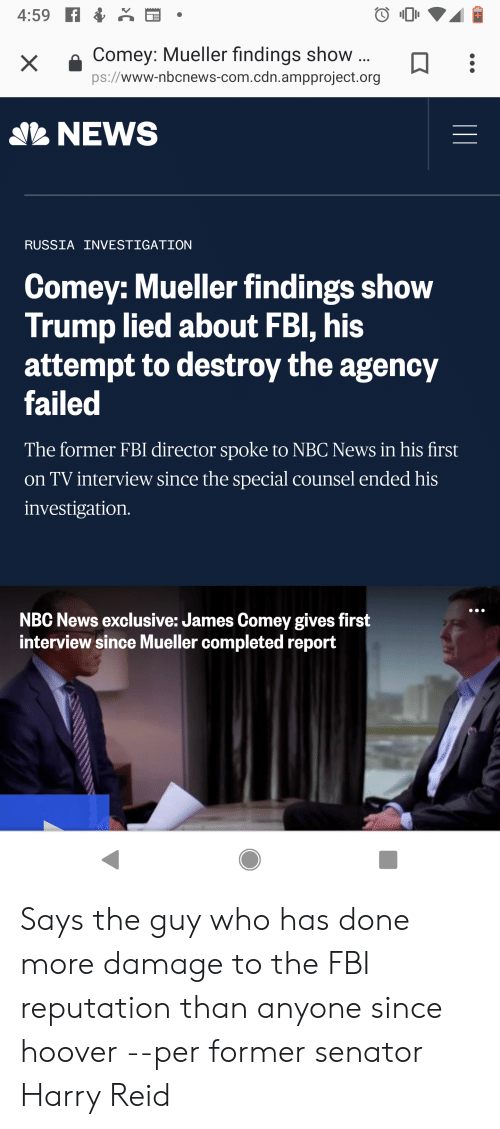 Fbi, News, and Nbc News: x  a Comey: Mueller findings show  ps://www-nbcnews-com.cdn.ampproject.org  NEWS  RUSSIA INVESTIGATION  Comey: Mueller findings show  Trump lied about FBl, his  attempt to destroy the agency  failed  The former FBI director spoke to NBC News in his first  on TV interview since the special counsel ended his  investigation  NBC News exclusive: James Comey gives first  interview since Mueller completed report Says the guy who has done more damage to the FBI reputation than anyone since hoover --per former senator Harry Reid