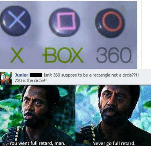 Memes, 🤖, and Junior: X BOX 360  Junior  Isn't 360 suppose to be a rectangle not a circle??!!  720 is the circle  You went full retard, man.  Never go full retard.