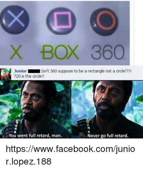 Memes, Circles, and 🤖: X BOX 360  Junior  Isn't 360 suppose to be a rectangle not a circle??!!  720 is the circle  You went full retard, man.  Never go full retard. https://www.facebook.com/junior.lopez.188