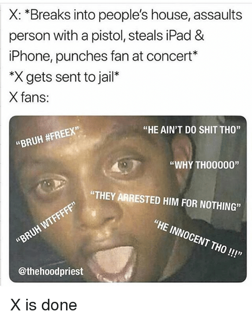"""Bruh, Funny, and Ipad: X: *Breaks into people's house, assaults  person with a pistol, steals iPad &  iPhone, punches fan at concert*  *X gets sent to jail*  X fans:  91  """"HE AIN'T DO SHIT THO""""  """"BRUH #FREEX,  """"WHY TH00000""""  """"THEY ARRESTED HIM FOR NOTHING""""  """"HE INNOCENT THO!!!""""  BRUH WIFF  @thehoodpriest X is done"""