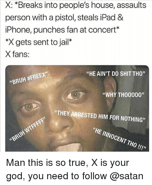 "Bruh, God, and Ipad: X: *Breaks into people's house, assaults  person with a pistol, steals iPad &  iPhone, punches fan at concert*  *X gets sent to jail*  X fans:  ""HE AIN'T DO SHIT THO""  ""BRUH #FREEX""  ""WHY TH00000""  ""THEY ARRESTED HIM FOR NOTHING""  ""HE INNOCENT THO!!!""  WTFFFFF""  ""BRUH  111y Man this is so true, X is your god, you need to follow @satan"