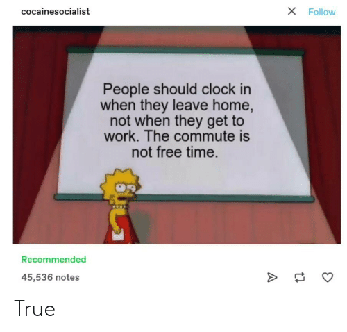 Clock, True, and Tumblr: X  cocainesocialist  Follow  People should clock in  when they leave home,  not when they get to  work. The commute is  not free time.  Recommended  45,536 notes  A True