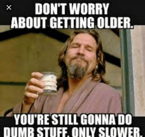 Dumb, Stuff, and Youre: x DON'T WORRY  ABOUT GETTING OLDER  YOU'RE STILLGONNA DO  DUMB STUFF, ONLY SLOWER